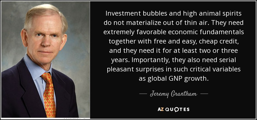Investment bubbles and high animal spirits do not materialize out of thin air. They need extremely favorable economic fundamentals together with free and easy, cheap credit, and they need it for at least two or three years. Importantly, they also need serial pleasant surprises in such critical variables as global GNP growth. - Jeremy Grantham