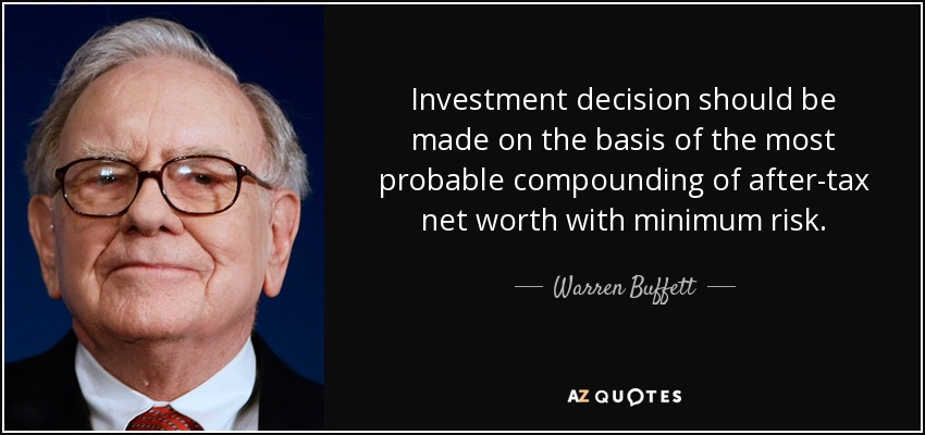 Investment decision should be made on the basis of the most probable compounding of after-tax net worth with minimum risk. - Warren Buffett