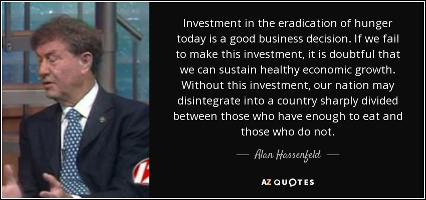 Investment in the eradication of hunger today is a good business decision. If we fail to make this investment, it is doubtful that we can sustain healthy economic growth. Without this investment, our nation may disintegrate into a country sharply divided between those who have enough to eat and those who do not. - Alan Hassenfeld