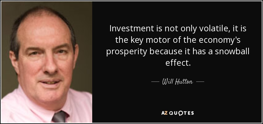 Investment is not only volatile, it is the key motor of the economy's prosperity because it has a snowball effect. - Will Hutton