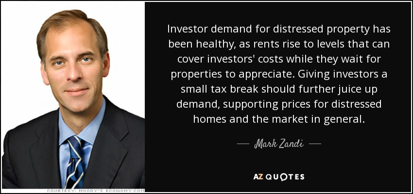 Investor demand for distressed property has been healthy, as rents rise to levels that can cover investors' costs while they wait for properties to appreciate. Giving investors a small tax break should further juice up demand, supporting prices for distressed homes and the market in general. - Mark Zandi
