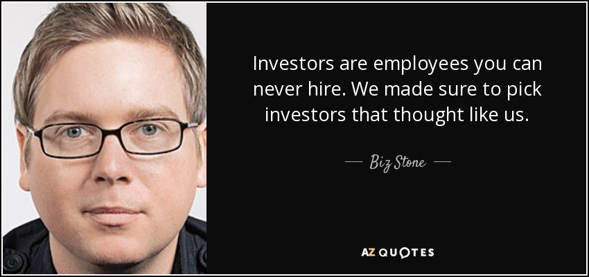 Investors are employees you can never hire. We made sure to pick investors that thought like us. - Biz Stone