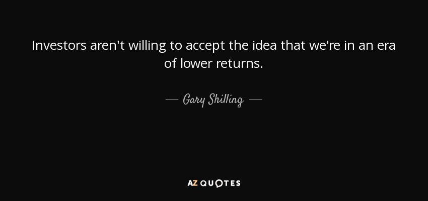 Investors aren't willing to accept the idea that we're in an era of lower returns. - Gary Shilling
