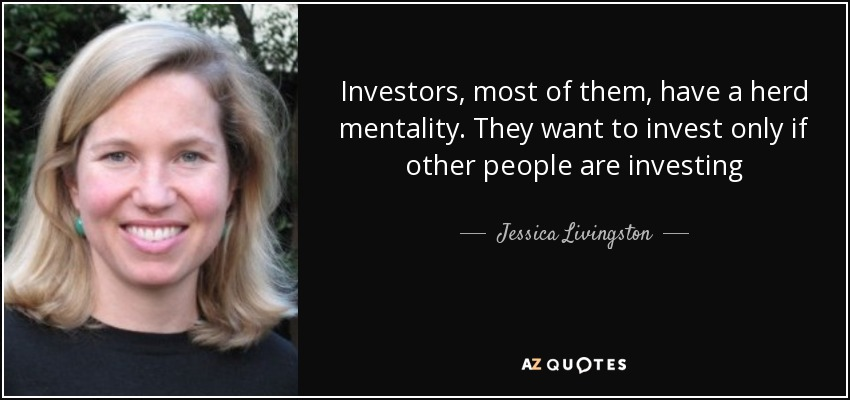Investors, most of them, have a herd mentality. They want to invest only if other people are investing - Jessica Livingston