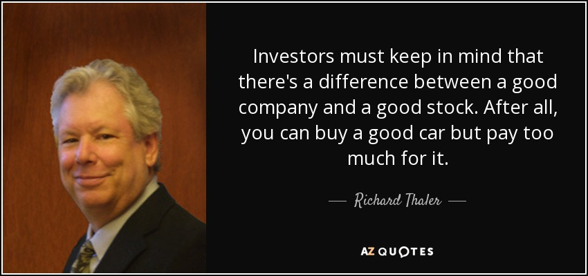 Investors must keep in mind that there's a difference between a good company and a good stock. After all, you can buy a good car but pay too much for it. - Richard Thaler