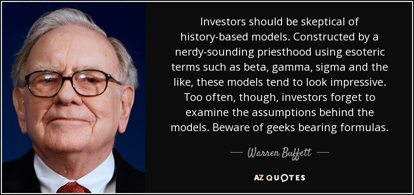 Investors should be skeptical of history-based models. Constructed by a nerdy-sounding priesthood using esoteric terms such as beta, gamma, sigma and the like, these models tend to look impressive. Too often, though, investors forget to examine the assumptions behind the models. Beware of geeks bearing formulas. - Warren Buffett
