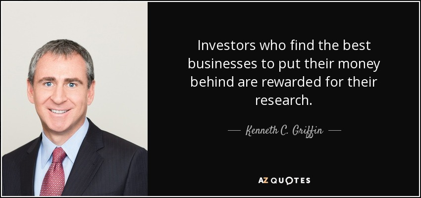 Investors who find the best businesses to put their money behind are rewarded for their research. - Kenneth C. Griffin