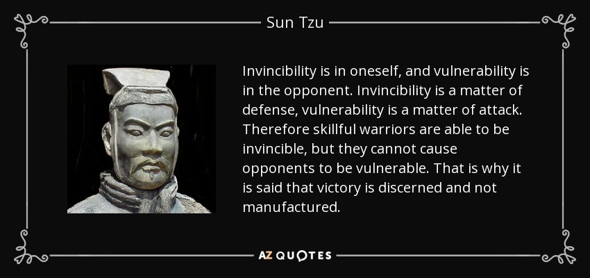 Invincibility is in oneself, and vulnerability is in the opponent. Invincibility is a matter of defense, vulnerability is a matter of attack. Therefore skillful warriors are able to be invincible, but they cannot cause opponents to be vulnerable. That is why it is said that victory is discerned and not manufactured. - Sun Tzu