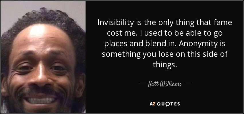 Invisibility is the only thing that fame cost me. I used to be able to go places and blend in. Anonymity is something you lose on this side of things. - Katt Williams