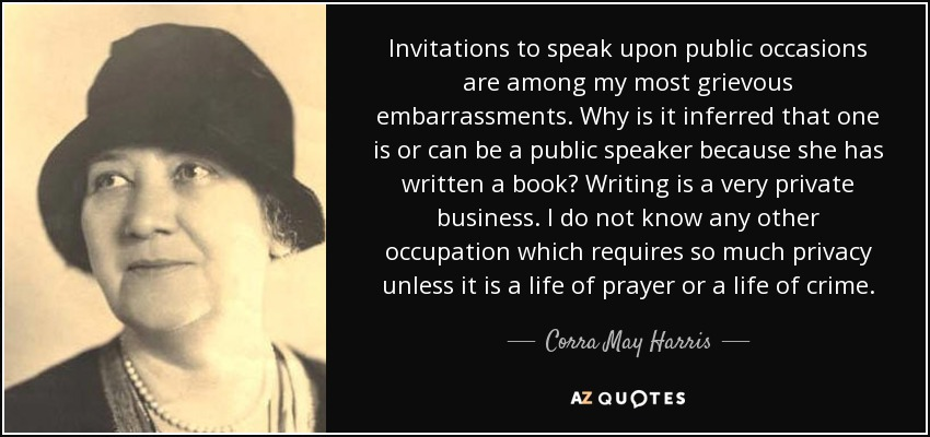 Invitations to speak upon public occasions are among my most grievous embarrassments. Why is it inferred that one is or can be a public speaker because she has written a book? Writing is a very private business. I do not know any other occupation which requires so much privacy unless it is a life of prayer or a life of crime. - Corra May Harris