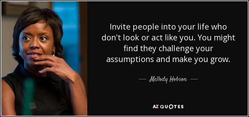 Invite people into your life who don't look or act like you. You might find they challenge your assumptions and make you grow. - Mellody Hobson