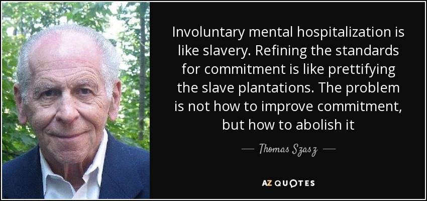 Involuntary mental hospitalization is like slavery. Refining the standards for commitment is like prettifying the slave plantations. The problem is not how to improve commitment, but how to abolish it - Thomas Szasz