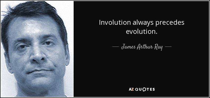 Involution always precedes evolution. - James Arthur Ray