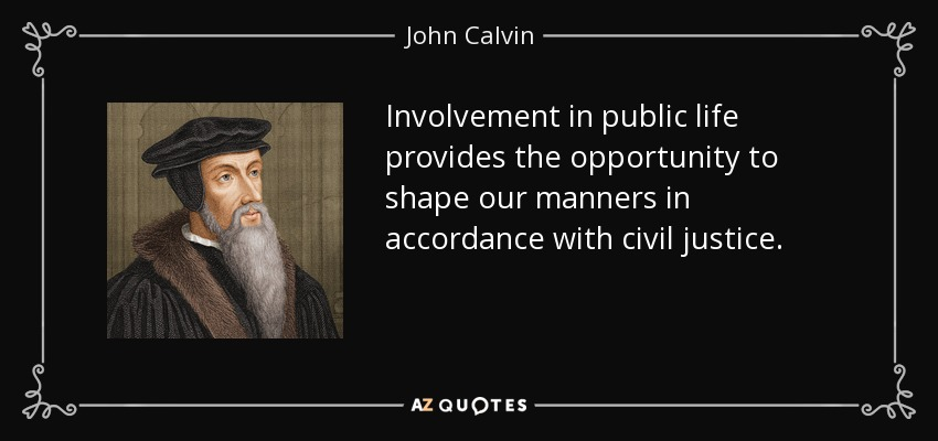 Involvement in public life provides the opportunity to shape our manners in accordance with civil justice. - John Calvin