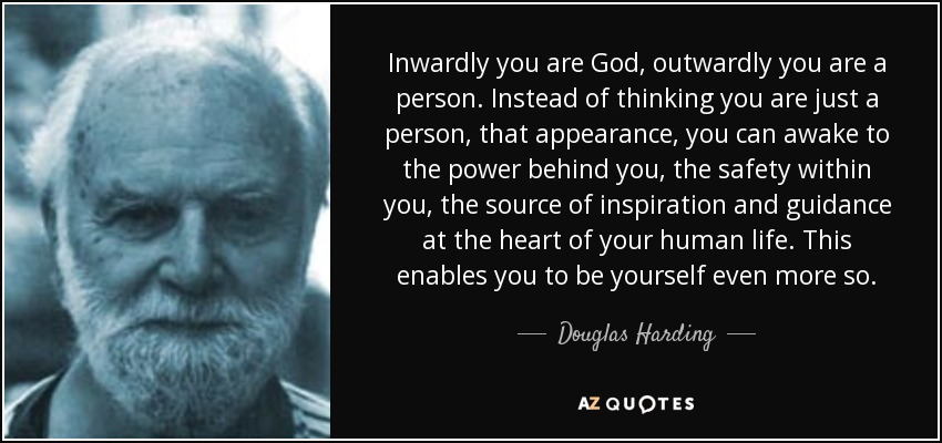 Inwardly you are God, outwardly you are a person. Instead of thinking you are just a person, that appearance, you can awake to the power behind you, the safety within you, the source of inspiration and guidance at the heart of your human life. This enables you to be yourself even more so. - Douglas Harding
