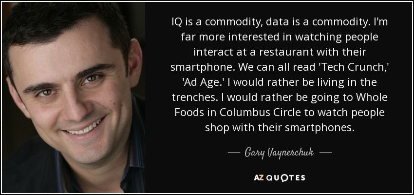 IQ is a commodity, data is a commodity. I'm far more interested in watching people interact at a restaurant with their smartphone. We can all read 'Tech Crunch,' 'Ad Age.' I would rather be living in the trenches. I would rather be going to Whole Foods in Columbus Circle to watch people shop with their smartphones. - Gary Vaynerchuk