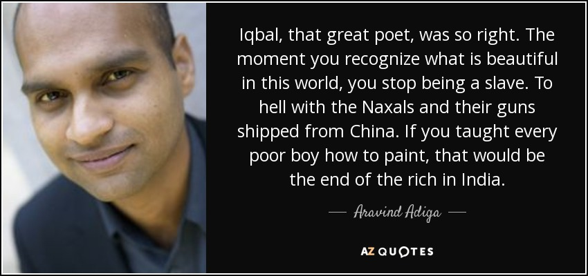 Iqbal, that great poet, was so right. The moment you recognize what is beautiful in this world, you stop being a slave. To hell with the Naxals and their guns shipped from China. If you taught every poor boy how to paint, that would be the end of the rich in India. - Aravind Adiga