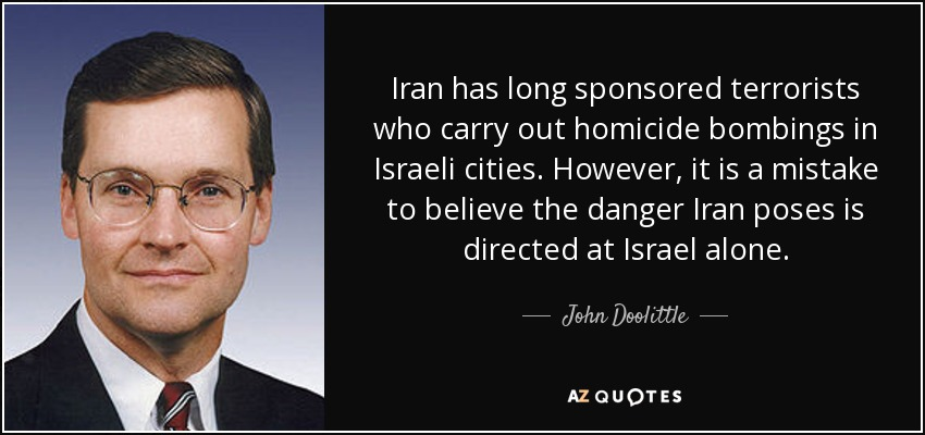 Iran has long sponsored terrorists who carry out homicide bombings in Israeli cities. However, it is a mistake to believe the danger Iran poses is directed at Israel alone. - John Doolittle