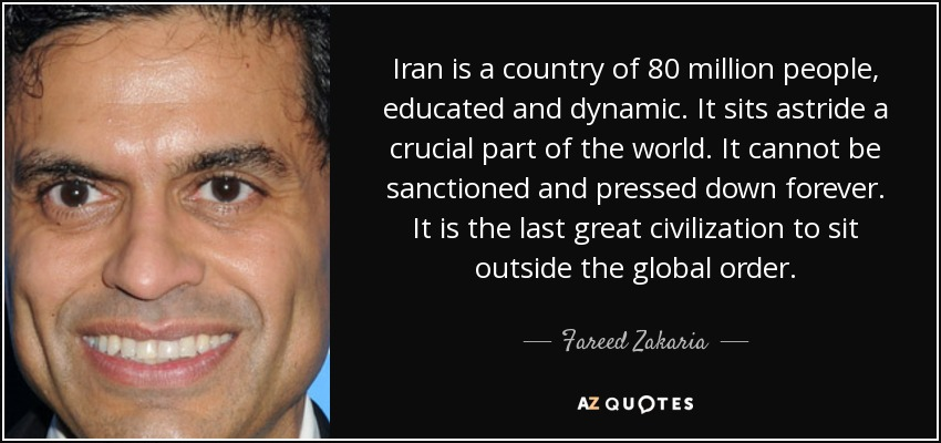 Iran is a country of 80 million people, educated and dynamic. It sits astride a crucial part of the world. It cannot be sanctioned and pressed down forever. It is the last great civilization to sit outside the global order. - Fareed Zakaria