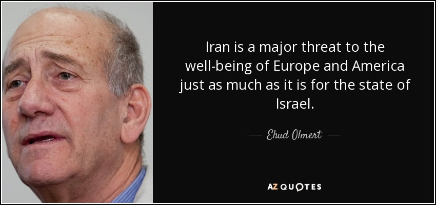 Iran is a major threat to the well-being of Europe and America just as much as it is for the state of Israel. - Ehud Olmert