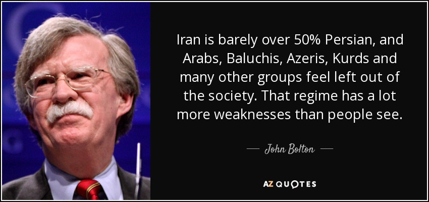 Iran is barely over 50% Persian, and Arabs, Baluchis, Azeris, Kurds and many other groups feel left out of the society. That regime has a lot more weaknesses than people see. - John Bolton