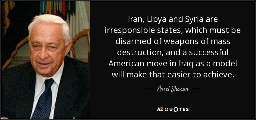 Iran, Libya and Syria are irresponsible states, which must be disarmed of weapons of mass destruction, and a successful American move in Iraq as a model will make that easier to achieve. - Ariel Sharon