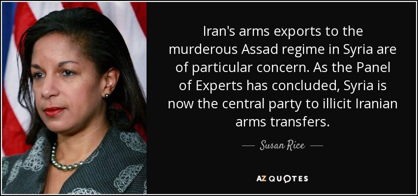 Iran's arms exports to the murderous Assad regime in Syria are of particular concern. As the Panel of Experts has concluded, Syria is now the central party to illicit Iranian arms transfers. - Susan Rice