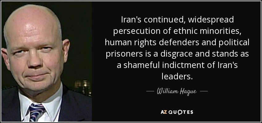 Iran's continued, widespread persecution of ethnic minorities, human rights defenders and political prisoners is a disgrace and stands as a shameful indictment of Iran's leaders. - William Hague