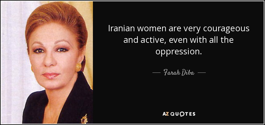 Iranian women are very courageous and active, even with all the oppression. - Farah Diba