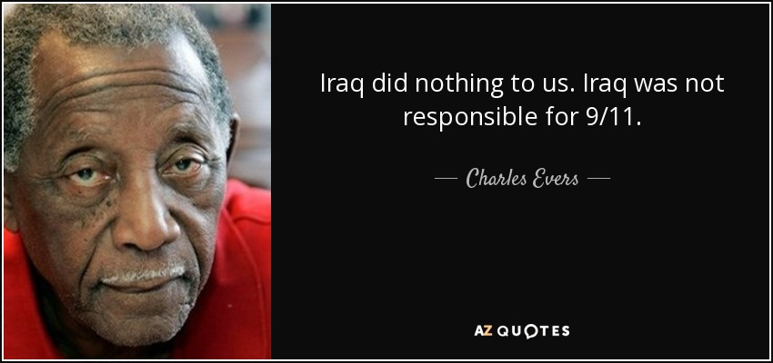Iraq did nothing to us. Iraq was not responsible for 9/11. - Charles Evers
