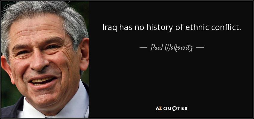 Iraq has no history of ethnic conflict. - Paul Wolfowitz