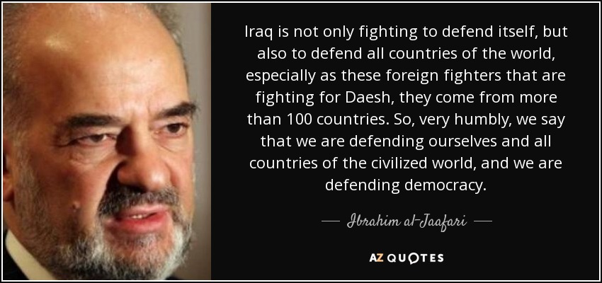 Iraq is not only fighting to defend itself, but also to defend all countries of the world, especially as these foreign fighters that are fighting for Daesh, they come from more than 100 countries. So, very humbly, we say that we are defending ourselves and all countries of the civilized world, and we are defending democracy. - Ibrahim al-Jaafari