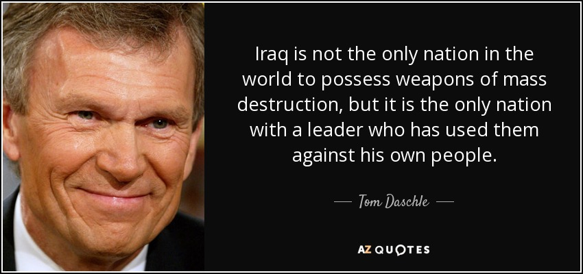 Iraq is not the only nation in the world to possess weapons of mass destruction, but it is the only nation with a leader who has used them against his own people. - Tom Daschle