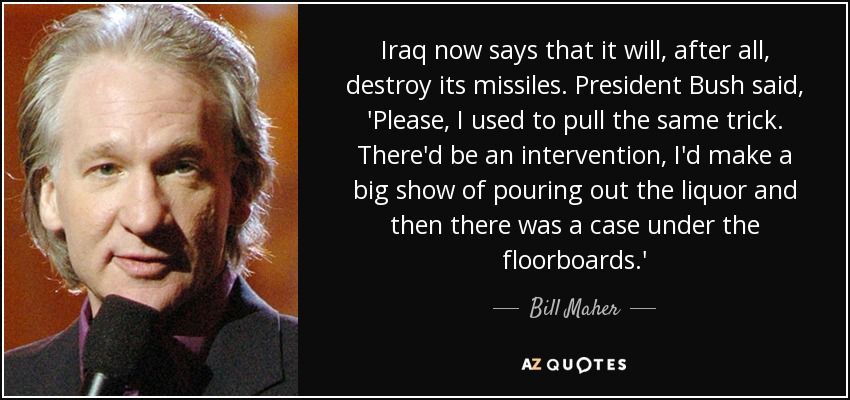Iraq now says that it will, after all, destroy its missiles. President Bush said, 'Please, I used to pull the same trick. There'd be an intervention, I'd make a big show of pouring out the liquor and then there was a case under the floorboards.' - Bill Maher