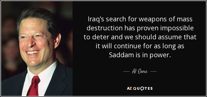 Iraq's search for weapons of mass destruction has proven impossible to deter and we should assume that it will continue for as long as Saddam is in power. - Al Gore