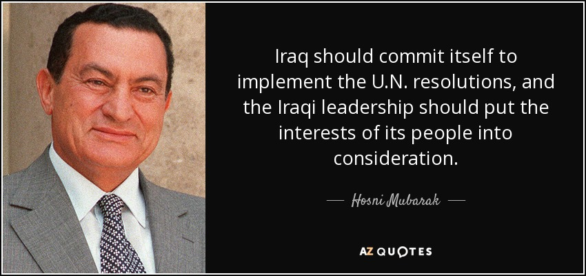 Iraq should commit itself to implement the U.N. resolutions, and the Iraqi leadership should put the interests of its people into consideration. - Hosni Mubarak