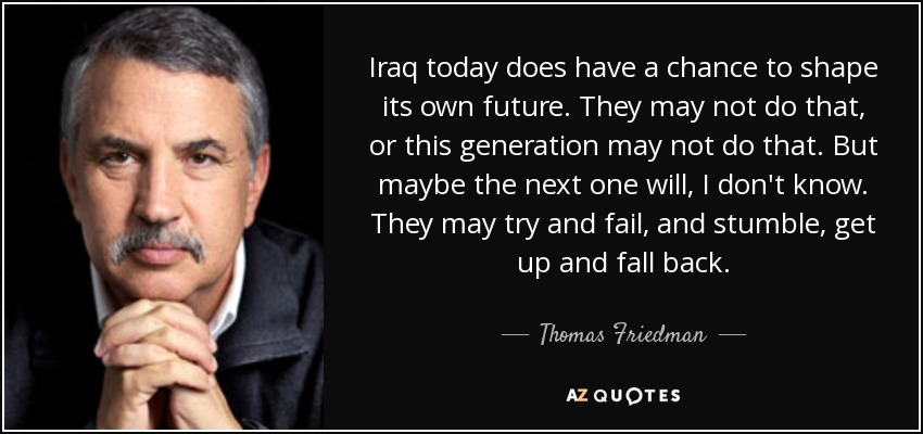 Iraq today does have a chance to shape its own future. They may not do that, or this generation may not do that. But maybe the next one will, I don't know. They may try and fail, and stumble, get up and fall back. - Thomas Friedman