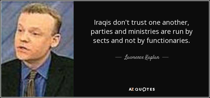 Iraqis don't trust one another, parties and ministries are run by sects and not by functionaries. - Lawrence Kaplan