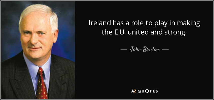 Ireland has a role to play in making the E.U. united and strong. - John Bruton
