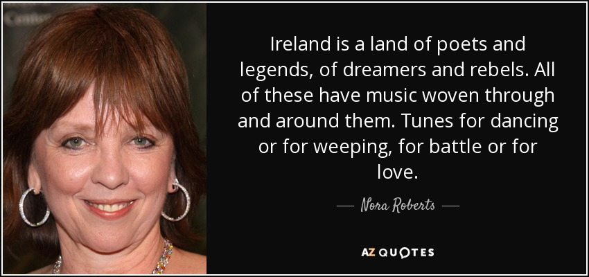 Ireland is a land of poets and legends, of dreamers and rebels. All of these have music woven through and around them. Tunes for dancing or for weeping, for battle or for love. - Nora Roberts