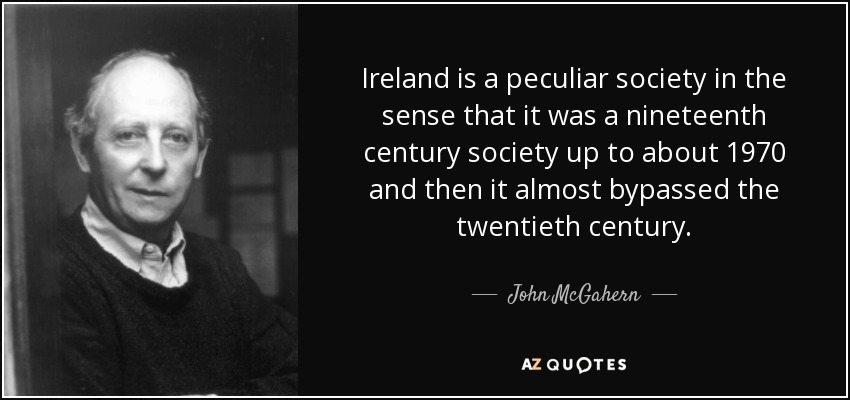 Ireland is a peculiar society in the sense that it was a nineteenth century society up to about 1970 and then it almost bypassed the twentieth century. - John McGahern
