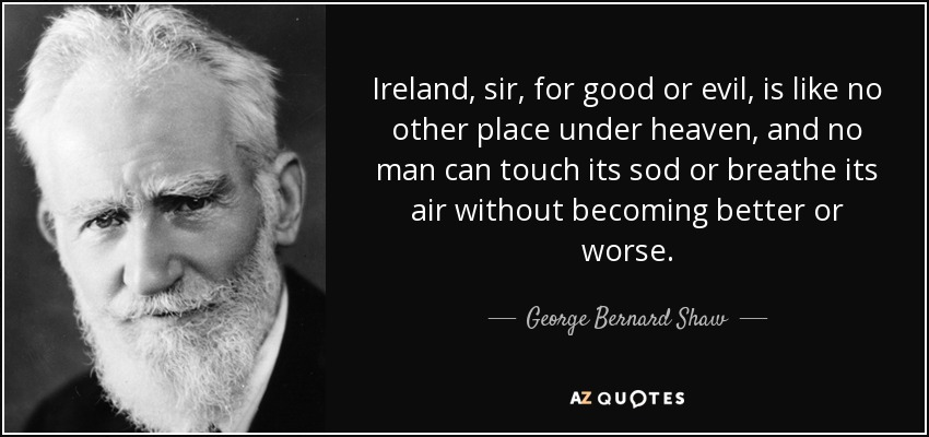 Ireland, sir, for good or evil, is like no other place under heaven, and no man can touch its sod or breathe its air without becoming better or worse. - George Bernard Shaw