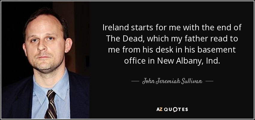 Ireland starts for me with the end of The Dead, which my father read to me from his desk in his basement office in New Albany, Ind. - John Jeremiah Sullivan