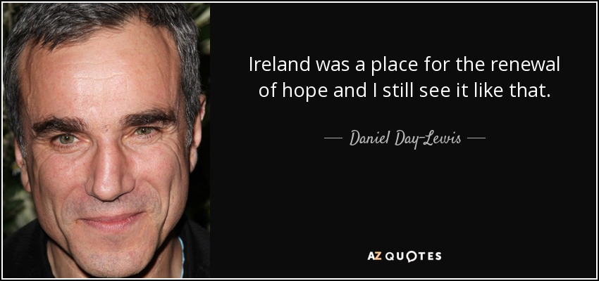 Ireland was a place for the renewal of hope and I still see it like that. - Daniel Day-Lewis