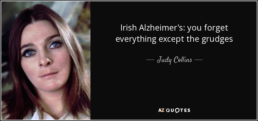 Irish Alzheimer's: you forget everything except the grudges - Judy Collins