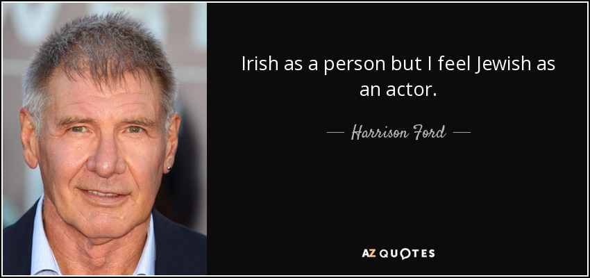 Irish as a person but I feel Jewish as an actor. - Harrison Ford