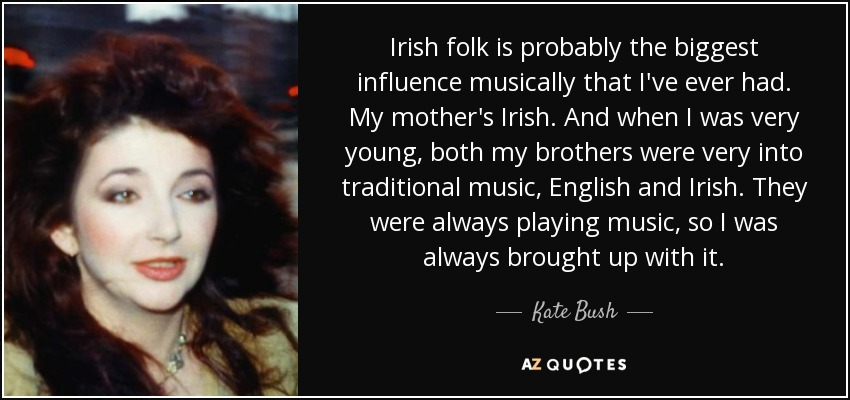 Irish folk is probably the biggest influence musically that I've ever had. My mother's Irish. And when I was very young, both my brothers were very into traditional music, English and Irish. They were always playing music, so I was always brought up with it. - Kate Bush