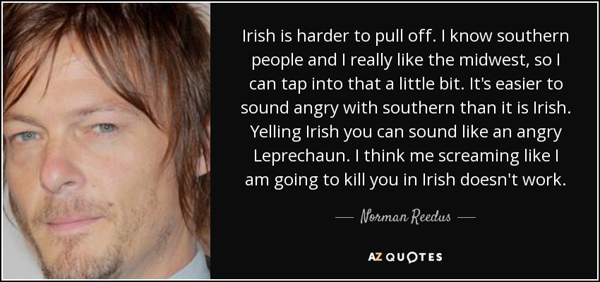 Irish is harder to pull off. I know southern people and I really like the midwest, so I can tap into that a little bit. It's easier to sound angry with southern than it is Irish. Yelling Irish you can sound like an angry Leprechaun. I think me screaming like I am going to kill you in Irish doesn't work. - Norman Reedus