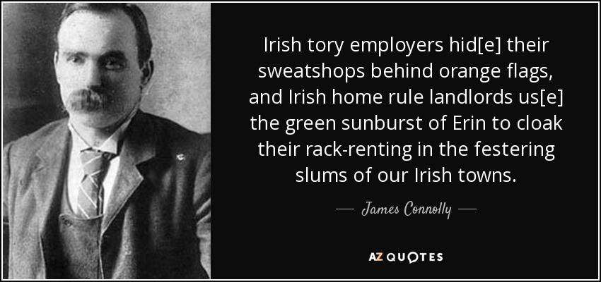 Irish tory employers hid[e] their sweatshops behind orange flags, and Irish home rule landlords us[e] the green sunburst of Erin to cloak their rack-renting in the festering slums of our Irish towns. - James Connolly