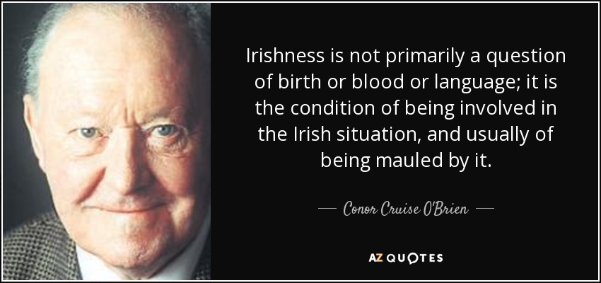 Irishness is not primarily a question of birth or blood or language; it is the condition of being involved in the Irish situation, and usually of being mauled by it. - Conor Cruise O'Brien